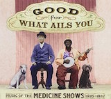 Good For What Ails You: Music Of The Medicine Shows 1926-1937 v.1