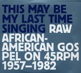 This May Be My Last Time Singing_ Raw African-American Gospel On 45rpm 1957-82 d.1